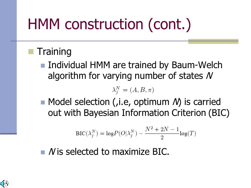 HMM construction (cont.) Training Individual HMM are trained by Baum-Welch algorithm for varying number of states N Model selection (,i.e, optimum N) is carried out with Bayesian Information Criterion (BIC) N is selected to maximize BIC.