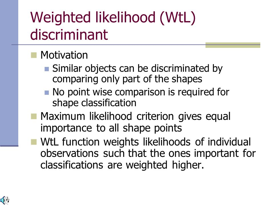 Weighted likelihood (WtL) discriminant Motivation Similar objects can be discriminated by comparing only part of the shapes No point wise comparison is required for shape classification Maximum likelihood criterion gives equal importance to all shape points WtL function weights likelihoods of individual observations such that the ones important for classifications are weighted higher.