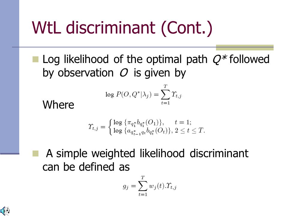 WtL discriminant (Cont.) Log likelihood of the optimal path Q* followed by observation O is given by Where A simple weighted likelihood discriminant can be defined as