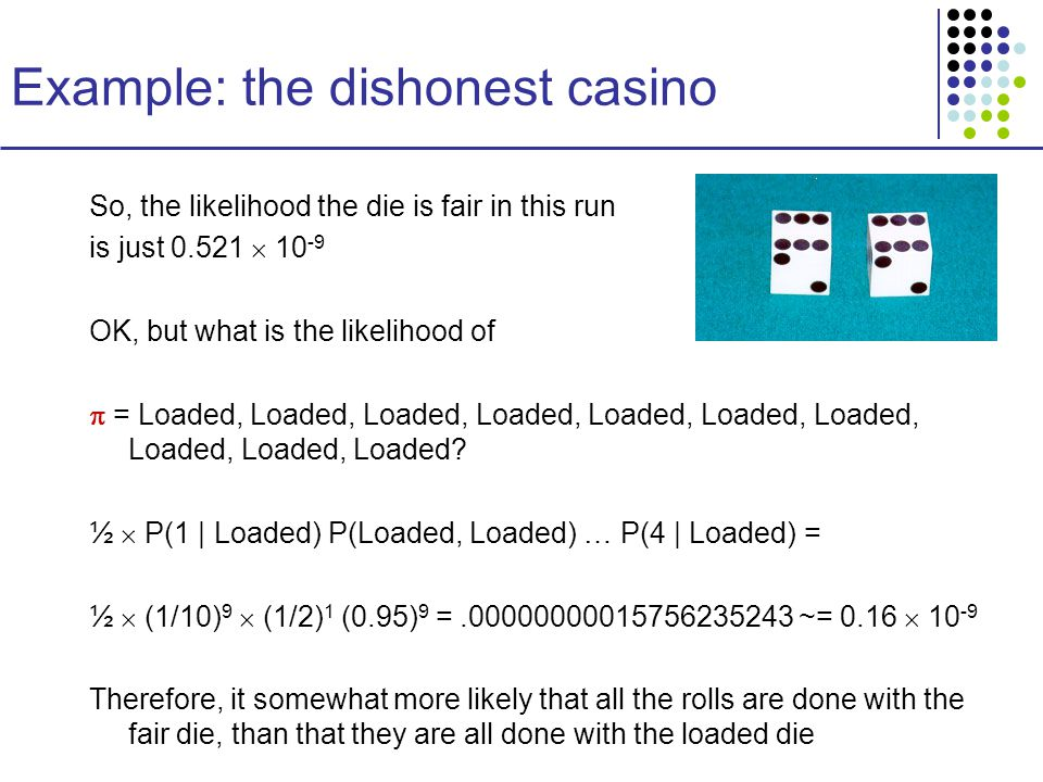 Example: the dishonest casino So, the likelihood the die is fair in this run is just  OK, but what is the likelihood of  = Loaded, Loaded, Loaded, Loaded, Loaded, Loaded, Loaded, Loaded, Loaded, Loaded.
