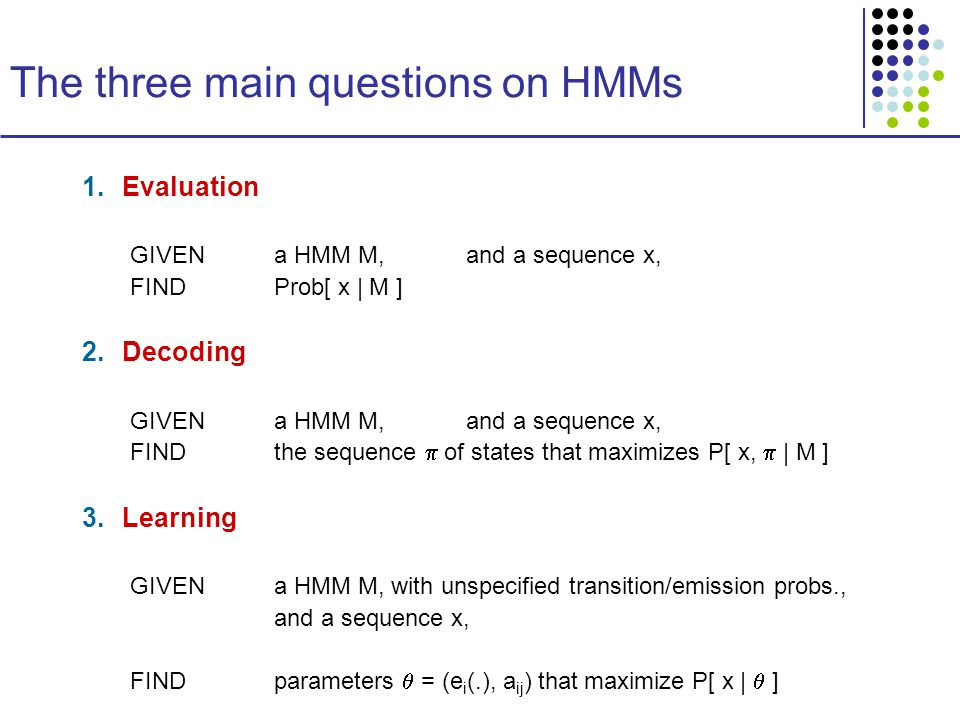 The three main questions on HMMs 1.Evaluation GIVEN a HMM M, and a sequence x, FIND Prob[ x | M ] 2.Decoding GIVENa HMM M, and a sequence x, FINDthe sequence  of states that maximizes P[ x,  | M ] 3.Learning GIVENa HMM M, with unspecified transition/emission probs., and a sequence x, FINDparameters  = (e i (.), a ij ) that maximize P[ x |  ]