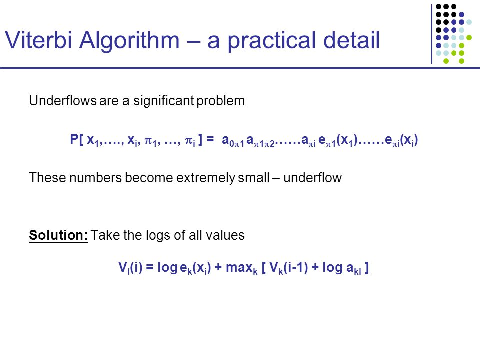 Viterbi Algorithm – a practical detail Underflows are a significant problem P[ x 1,…., x i,  1, …,  i ] = a 0  1 a  1  2 ……a  i e  1 (x 1 )……e  i (x i ) These numbers become extremely small – underflow Solution: Take the logs of all values V l (i) = log e k (x i ) + max k [ V k (i-1) + log a kl ]