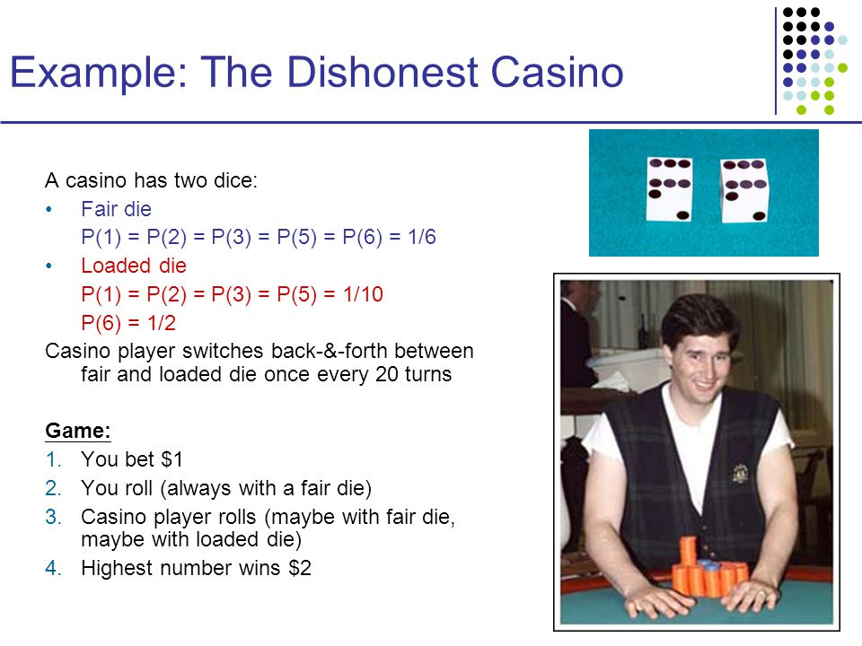 Example: The Dishonest Casino A casino has two dice: Fair die P(1) = P(2) = P(3) = P(5) = P(6) = 1/6 Loaded die P(1) = P(2) = P(3) = P(5) = 1/10 P(6) = 1/2 Casino player switches back-&-forth between fair and loaded die once every 20 turns Game: 1.You bet $1 2.You roll (always with a fair die) 3.Casino player rolls (maybe with fair die, maybe with loaded die) 4.Highest number wins $2