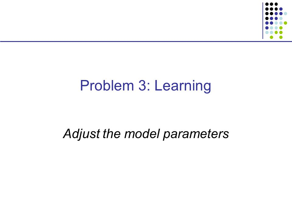 Problem 3: Learning Adjust the model parameters