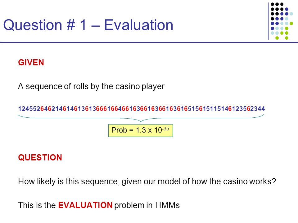 Question # 1 – Evaluation GIVEN A sequence of rolls by the casino player QUESTION How likely is this sequence, given our model of how the casino works.