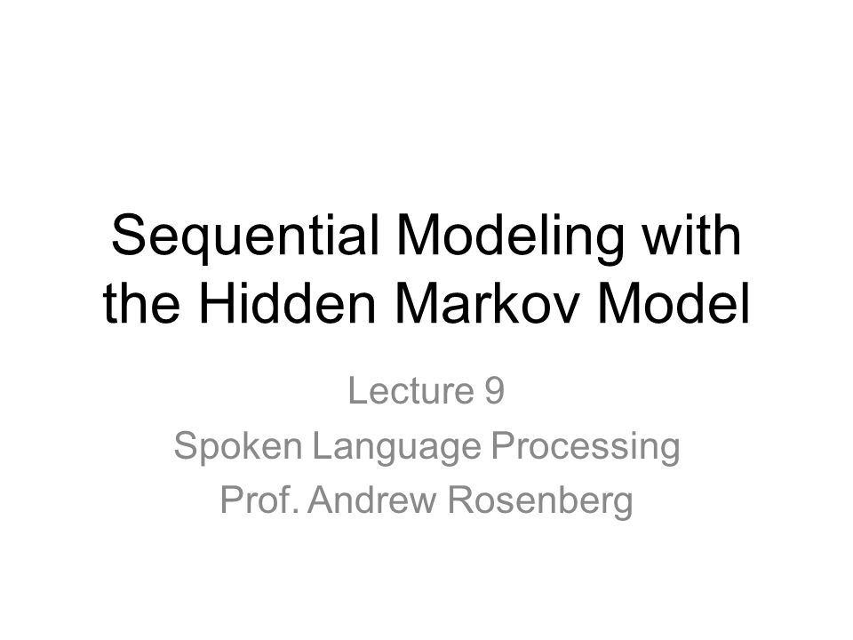 Sequential Modeling with the Hidden Markov Model Lecture 9 Spoken Language Processing Prof.