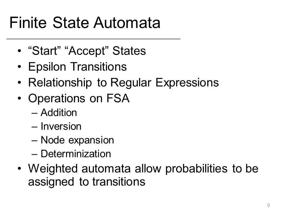 Finite State Automata Start Accept States Epsilon Transitions Relationship to Regular Expressions Operations on FSA –Addition –Inversion –Node expansion –Determinization Weighted automata allow probabilities to be assigned to transitions 9