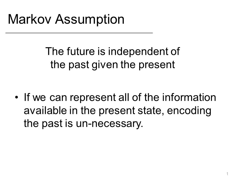 Markov Assumption If we can represent all of the information available in the present state, encoding the past is un-necessary.