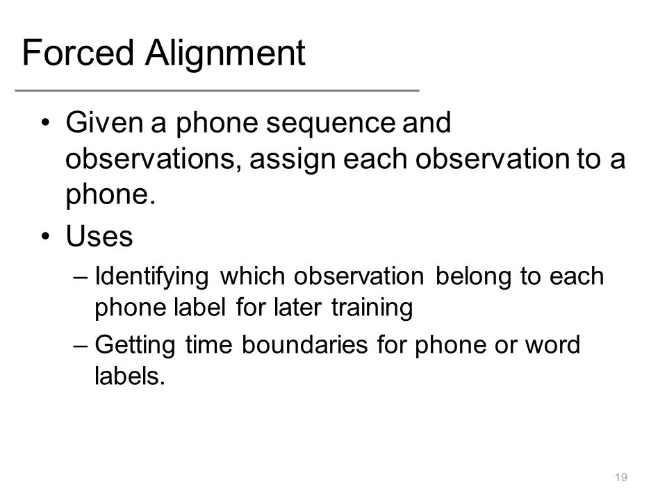 Forced Alignment Given a phone sequence and observations, assign each observation to a phone.