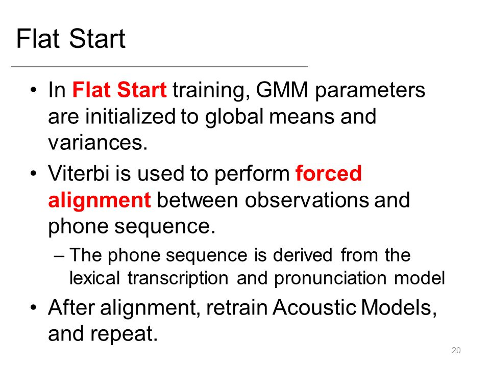 Flat Start In Flat Start training, GMM parameters are initialized to global means and variances.