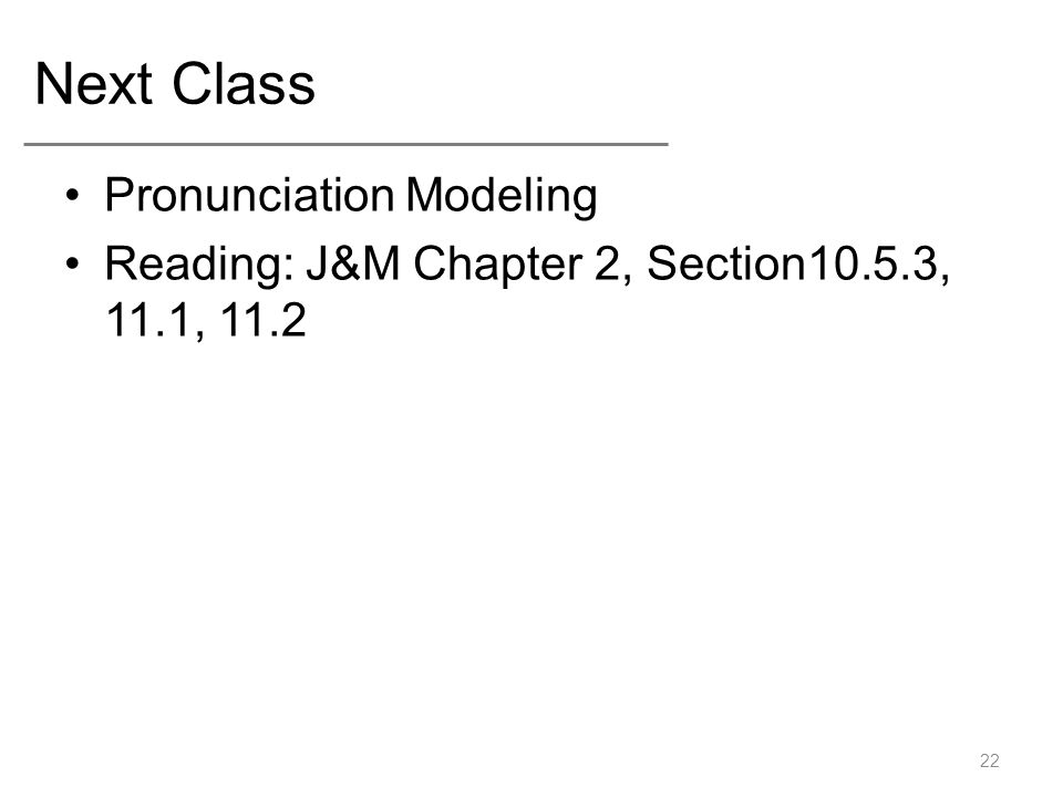 Next Class Pronunciation Modeling Reading: J&M Chapter 2, Section10.5.3, 11.1,