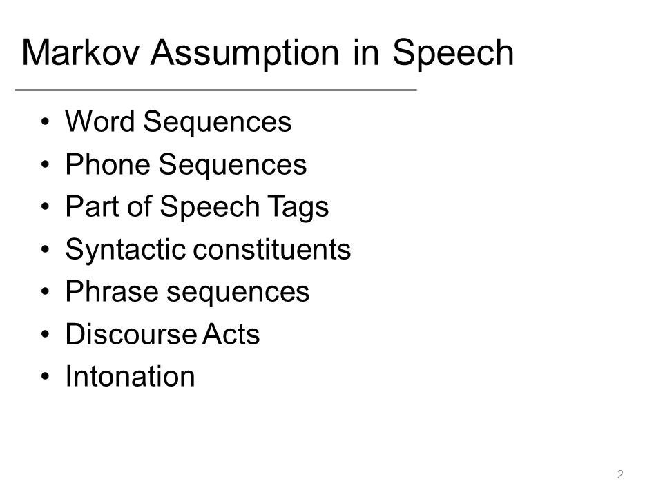 Markov Assumption in Speech Word Sequences Phone Sequences Part of Speech Tags Syntactic constituents Phrase sequences Discourse Acts Intonation 2