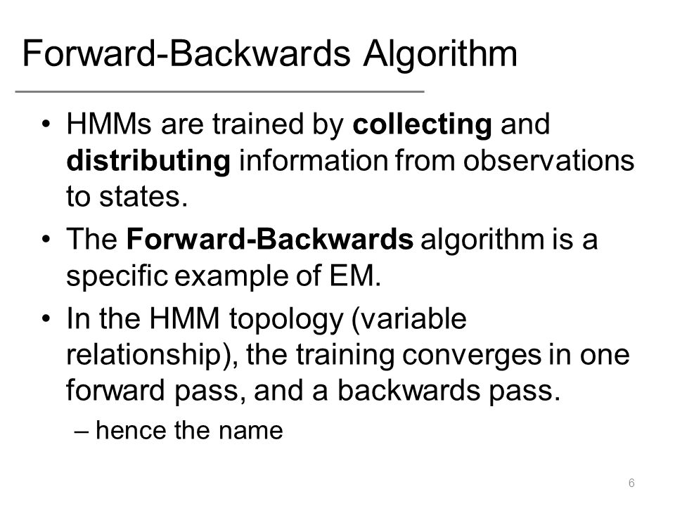 Forward-Backwards Algorithm HMMs are trained by collecting and distributing information from observations to states.