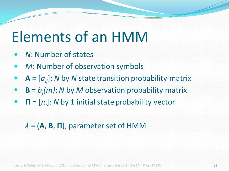 Elements of an HMM N: Number of states M: Number of observation symbols A = [a ij ]: N by N state transition probability matrix B = b j (m): N by M observation probability matrix Π = [π i ]: N by 1 initial state probability vector λ = (A, B, Π), parameter set of HMM 11Lecture Notes for E Alpaydın 2010 Introduction to Machine Learning 2e © The MIT Press (V1.0)