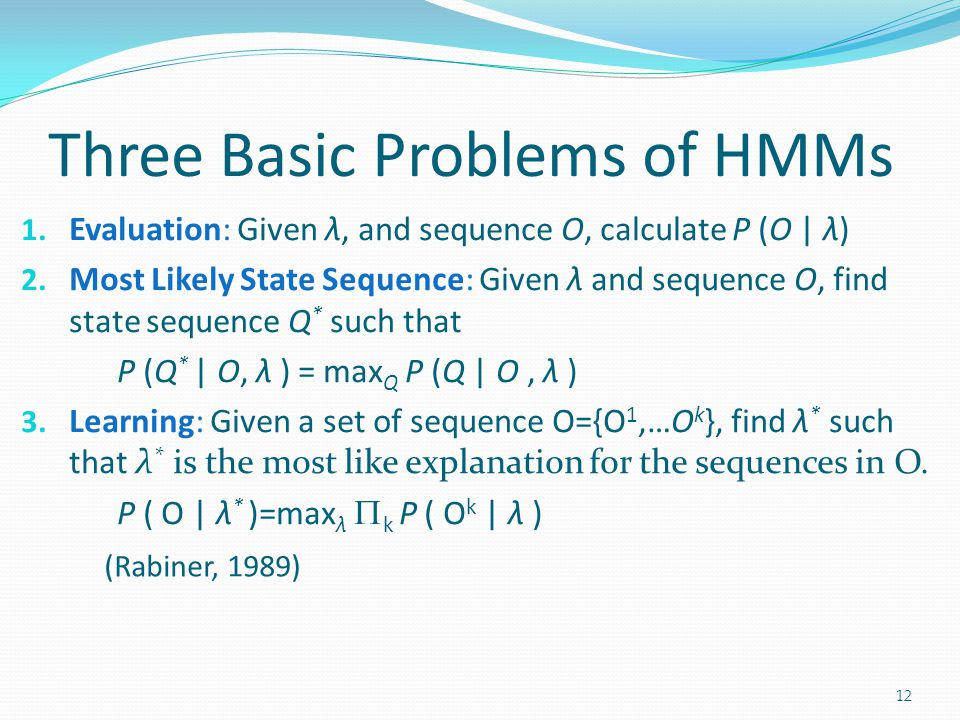 Three Basic Problems of HMMs 1. Evaluation: Given λ, and sequence O, calculate P (O | λ) 2.