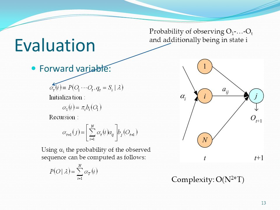 Forward variable: Evaluation 13 Probability of observing O 1 -…-O t and additionally being in state i Complexity: O(N 2 *T) Using  i the probability of the observed sequence can be computed as follows: