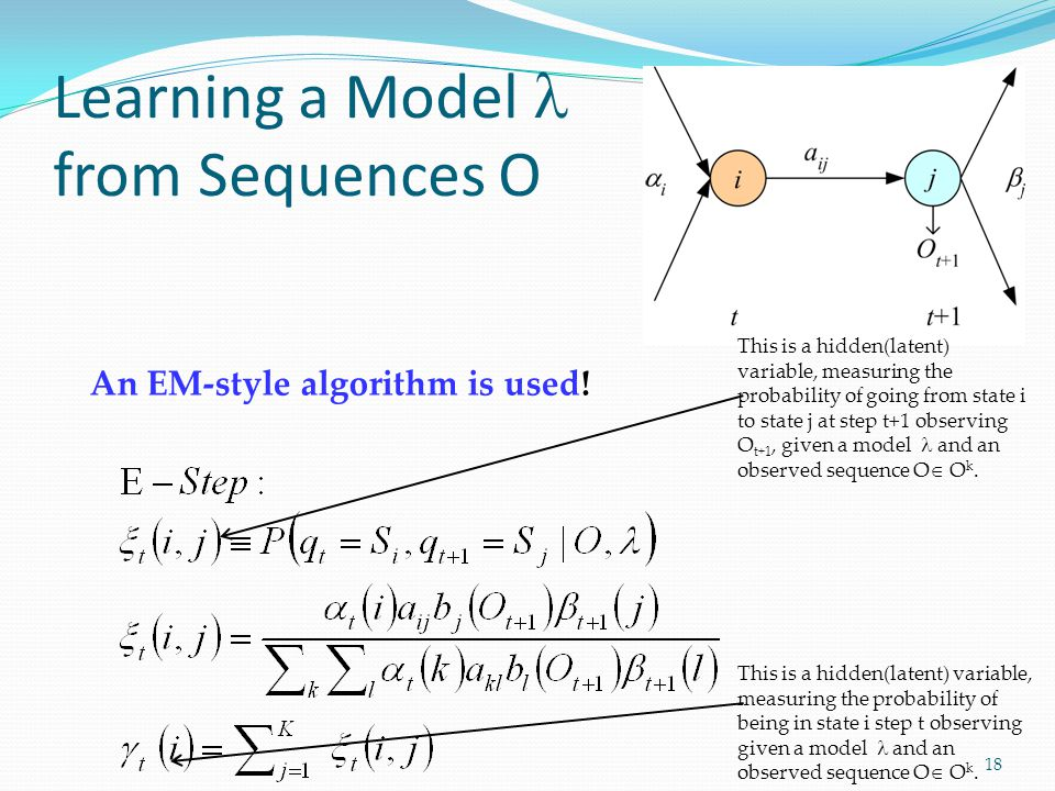 Learning a Model from Sequences O 18 This is a hidden(latent) variable, measuring the probability of going from state i to state j at step t+1 observing O t+1, given a model and an observed sequence O  O k.