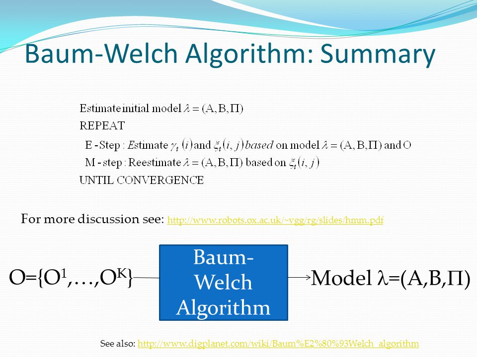 Baum-Welch Algorithm: Summary Lecture Notes for E Alpaydın 2010 Introduction to Machine Learning 2e © The MIT Press (V1.0) Baum- Welch Algorithm O={O 1,…,O K } Model =(A,B,  ) For more discussion see:     See also: