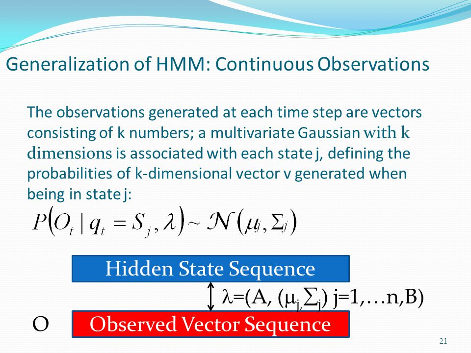 Generalization of HMM: Continuous Observations 21 The observations generated at each time step are vectors consisting of k numbers; a multivariate Gaussian with k dimensions is associated with each state j, defining the probabilities of k-dimensional vector v generated when being in state j: Hidden State Sequence Observed Vector Sequence O =(A, (  j,  j ) j=1,…n,B)