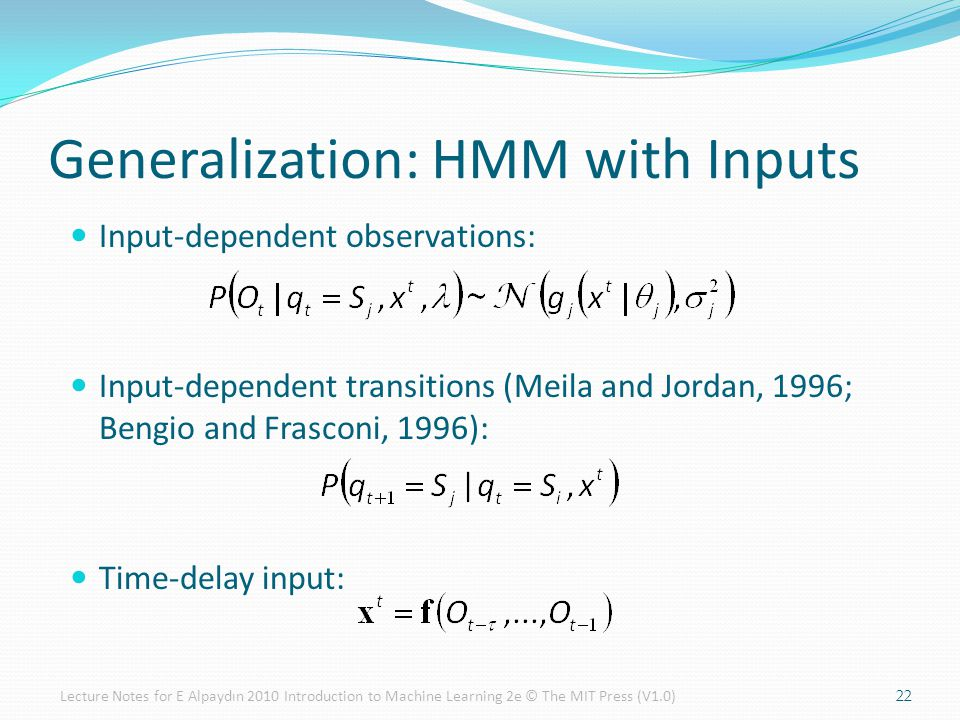 Input-dependent observations: Input-dependent transitions (Meila and Jordan, 1996; Bengio and Frasconi, 1996): Time-delay input: Generalization: HMM with Inputs 22Lecture Notes for E Alpaydın 2010 Introduction to Machine Learning 2e © The MIT Press (V1.0)