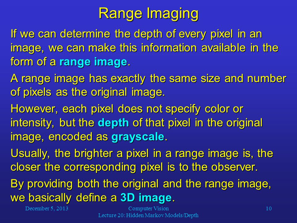 December 5, 2013Computer Vision Lecture 20: Hidden Markov Models/Depth 10 Range Imaging If we can determine the depth of every pixel in an image, we can make this information available in the form of a range image.
