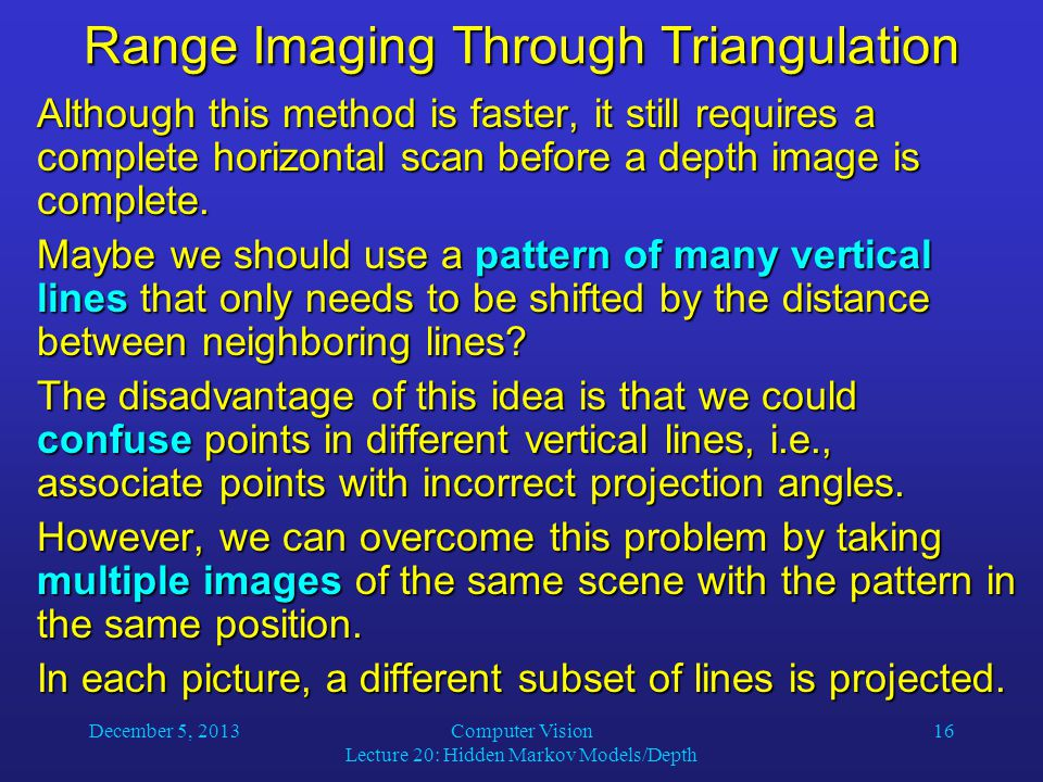 December 5, 2013Computer Vision Lecture 20: Hidden Markov Models/Depth 16 Range Imaging Through Triangulation Although this method is faster, it still requires a complete horizontal scan before a depth image is complete.