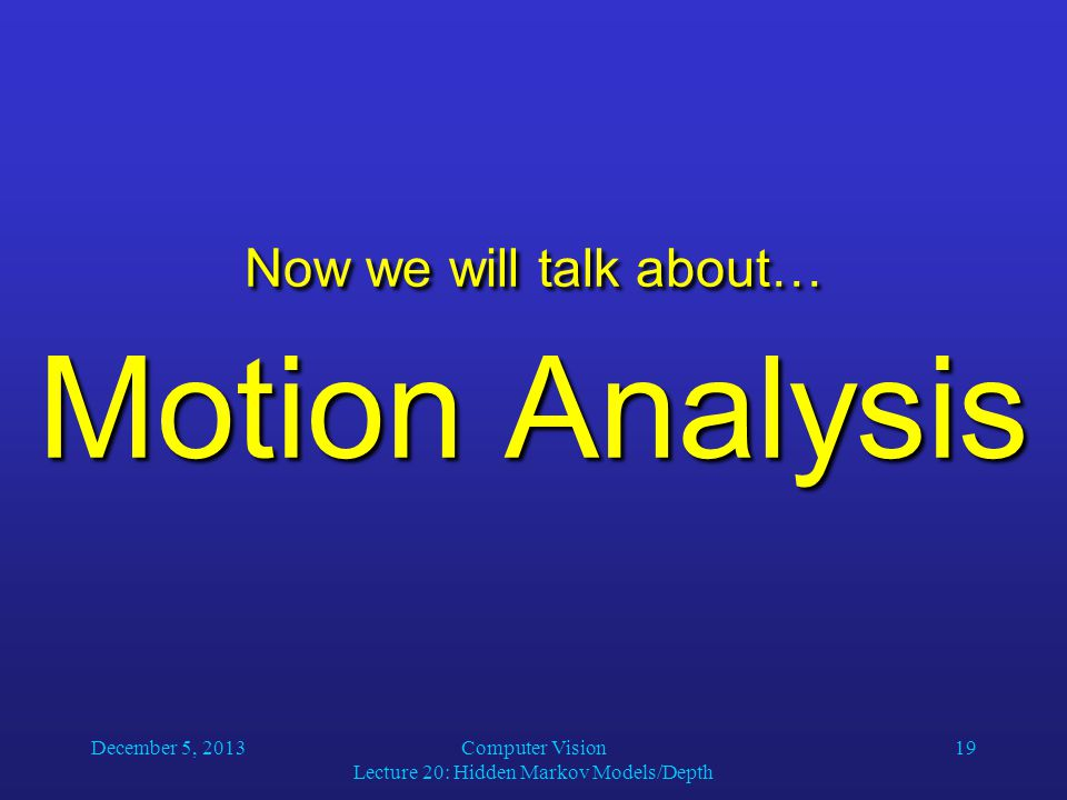 December 5, 2013Computer Vision Lecture 20: Hidden Markov Models/Depth 19 Now we will talk about… Motion Analysis