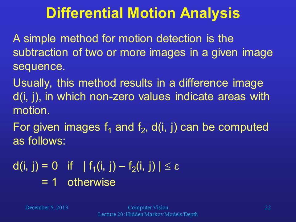 December 5, 2013Computer Vision Lecture 20: Hidden Markov Models/Depth 22 Differential Motion Analysis A simple method for motion detection is the subtraction of two or more images in a given image sequence.