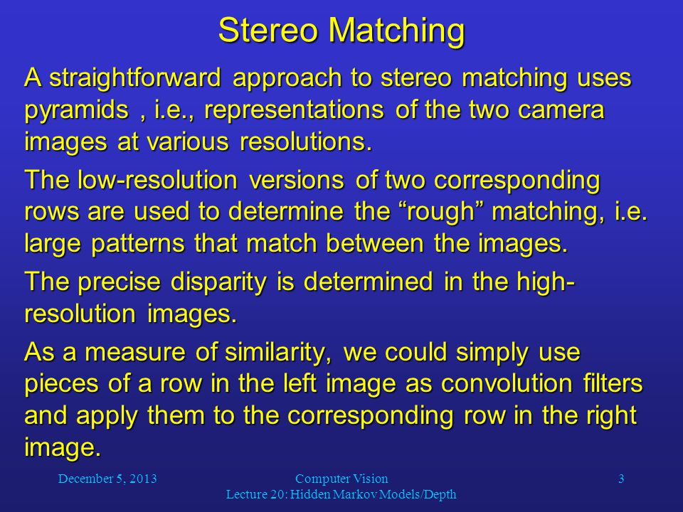 December 5, 2013Computer Vision Lecture 20: Hidden Markov Models/Depth 3 Stereo Matching A straightforward approach to stereo matching uses pyramids, i.e., representations of the two camera images at various resolutions.