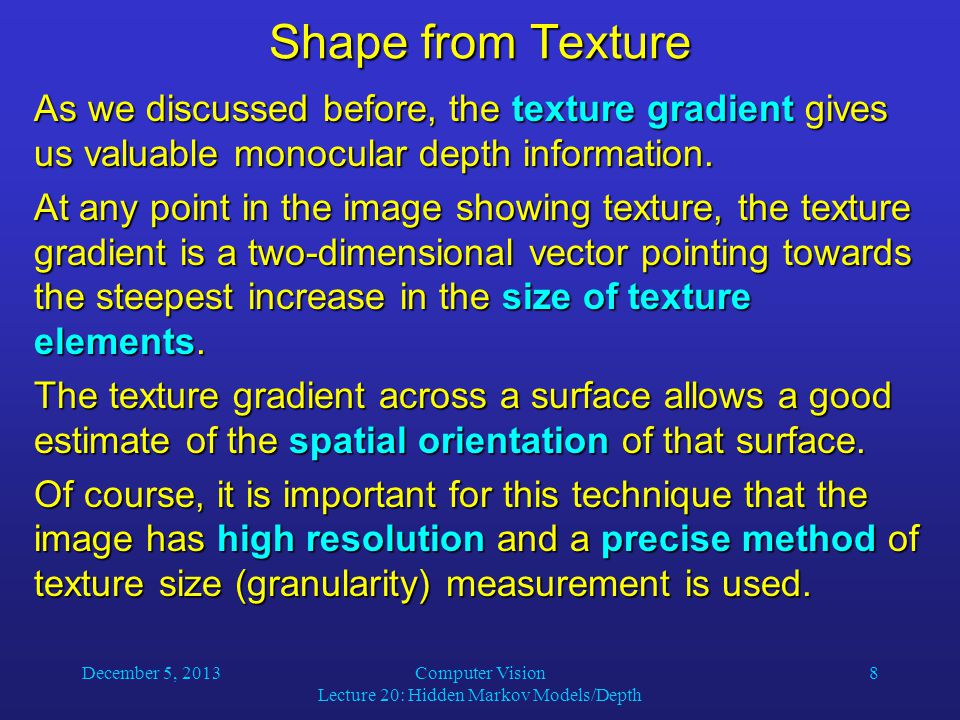 December 5, 2013Computer Vision Lecture 20: Hidden Markov Models/Depth 8 Shape from Texture As we discussed before, the texture gradient gives us valuable monocular depth information.