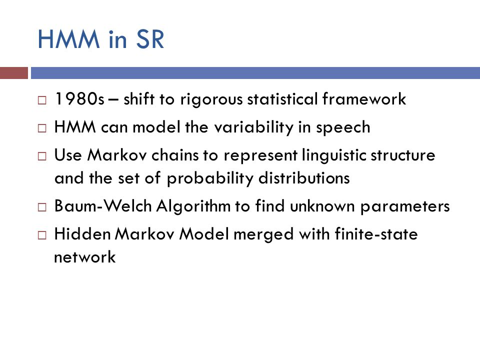 HMM in SR  1980s – shift to rigorous statistical framework  HMM can model the variability in speech  Use Markov chains to represent linguistic structure and the set of probability distributions  Baum-Welch Algorithm to find unknown parameters  Hidden Markov Model merged with finite-state network