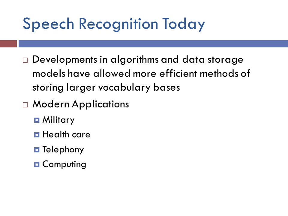 Speech Recognition Today  Developments in algorithms and data storage models have allowed more efficient methods of storing larger vocabulary bases  Modern Applications  Military  Health care  Telephony  Computing