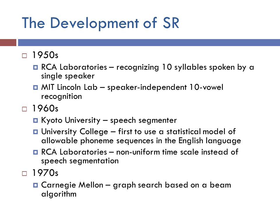 The Development of SR  1950s  RCA Laboratories – recognizing 10 syllables spoken by a single speaker  MIT Lincoln Lab – speaker-independent 10-vowel recognition  1960s  Kyoto University – speech segmenter  University College – first to use a statistical model of allowable phoneme sequences in the English language  RCA Laboratories – non-uniform time scale instead of speech segmentation  1970s  Carnegie Mellon – graph search based on a beam algorithm