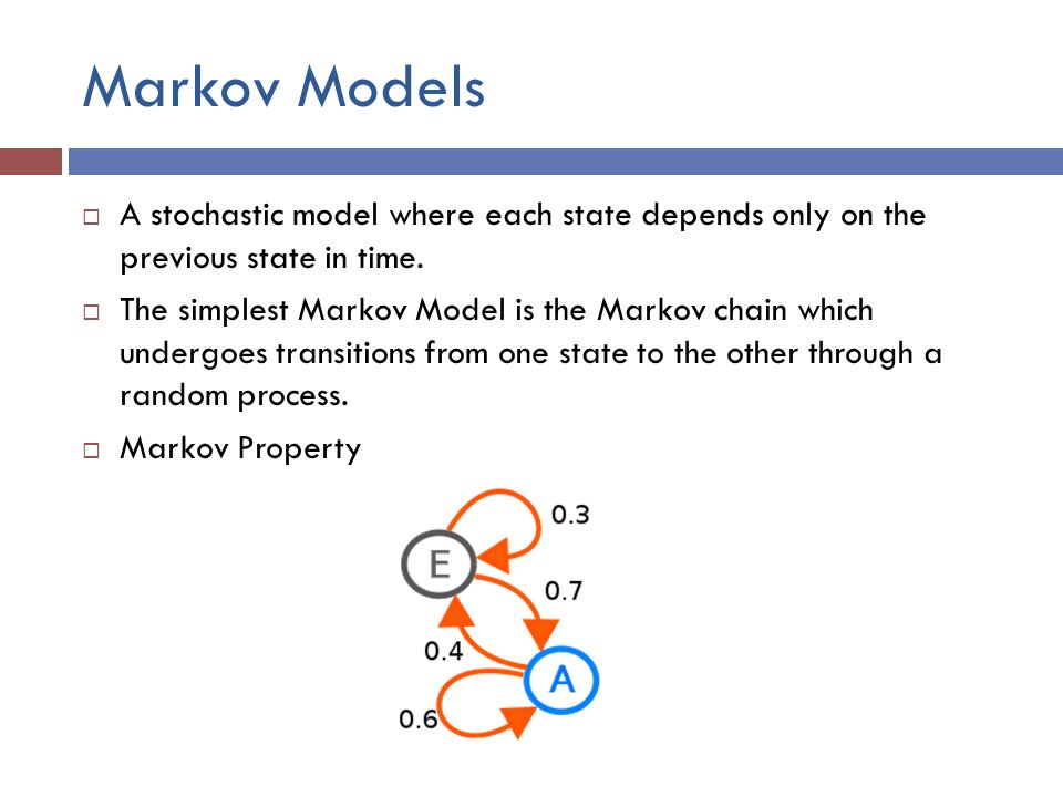 Markov Models  A stochastic model where each state depends only on the previous state in time.