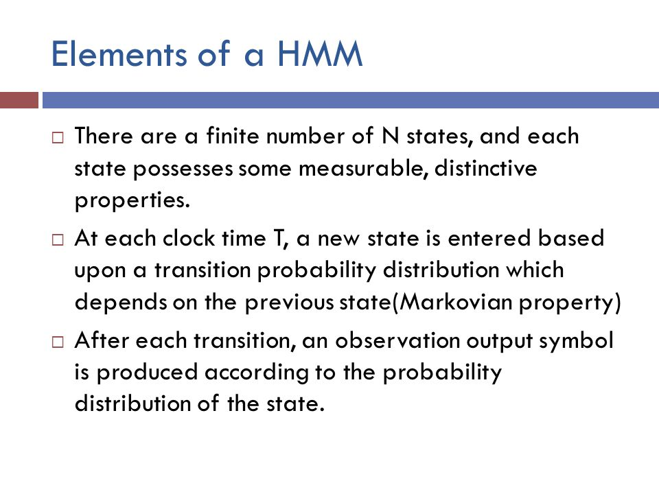 Elements of a HMM  There are a finite number of N states, and each state possesses some measurable, distinctive properties.