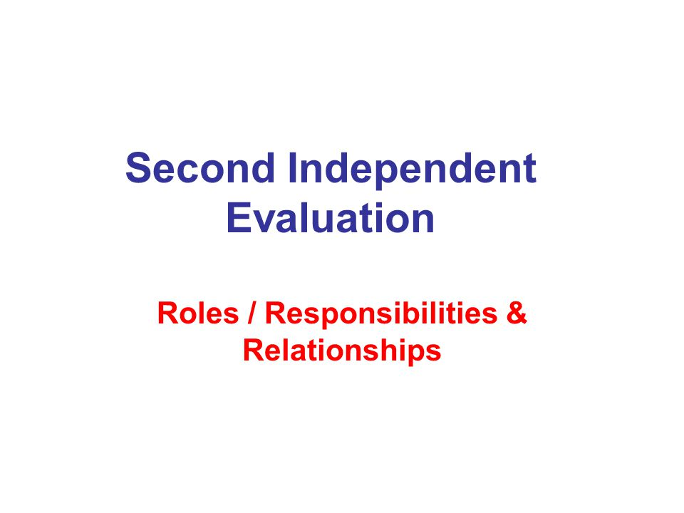 Second Independent Evaluation Roles / Responsibilities & Relationships