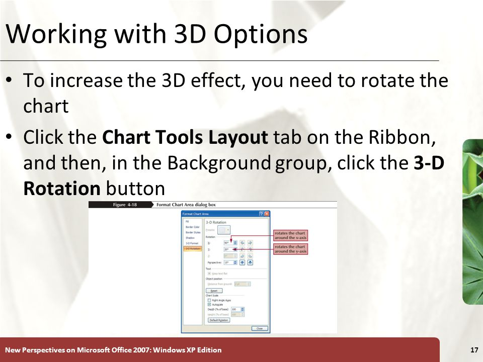 XP New Perspectives on Microsoft Office 2007: Windows XP Edition17 Working with 3D Options To increase the 3D effect, you need to rotate the chart Click the Chart Tools Layout tab on the Ribbon, and then, in the Background group, click the 3-D Rotation button