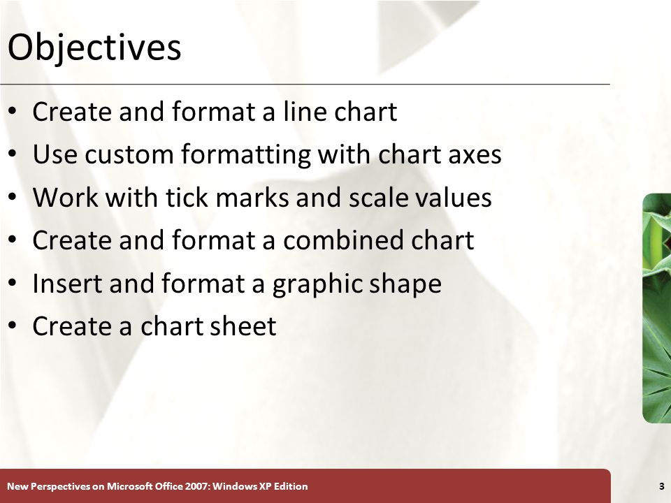 XP New Perspectives on Microsoft Office 2007: Windows XP Edition3 Objectives Create and format a line chart Use custom formatting with chart axes Work with tick marks and scale values Create and format a combined chart Insert and format a graphic shape Create a chart sheet