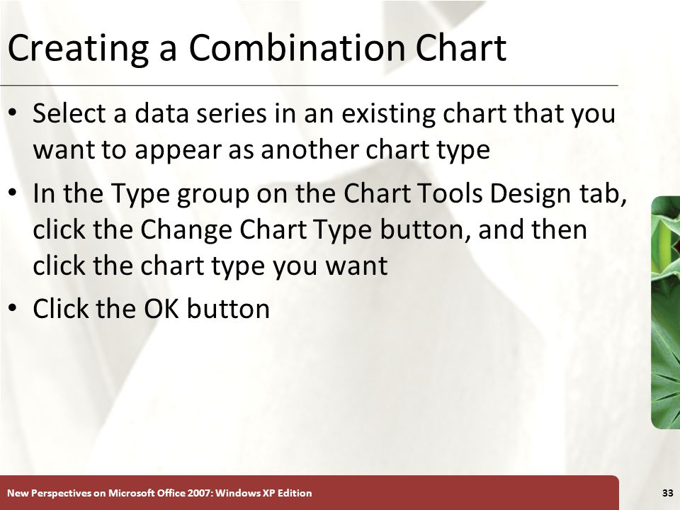 XP New Perspectives on Microsoft Office 2007: Windows XP Edition33 Creating a Combination Chart Select a data series in an existing chart that you want to appear as another chart type In the Type group on the Chart Tools Design tab, click the Change Chart Type button, and then click the chart type you want Click the OK button