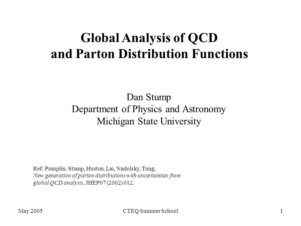 May 2005CTEQ Summer School1 Global Analysis of QCD and Parton Distribution Functions Dan Stump Department of Physics and Astronomy Michigan State University Ref: Pumplin, Stump, Huston, Lai, Nadolsky, Tung, New generation of parton distributions with uncertainties from global QCD analysis, JHEP07 (2002) 012.