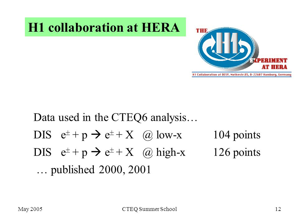 May 2005CTEQ Summer School12 H1 collaboration at HERA Data used in the CTEQ6 analysis… DIS e  + p  e  + low-x 104 points DIS e  + p  e  + high-x 126 points … published 2000, 2001