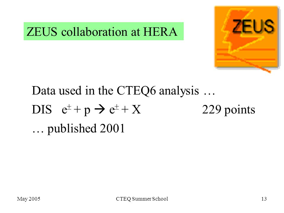May 2005CTEQ Summer School13 ZEUS collaboration at HERA Data used in the CTEQ6 analysis … DIS e  + p  e  + X 229 points … published 2001