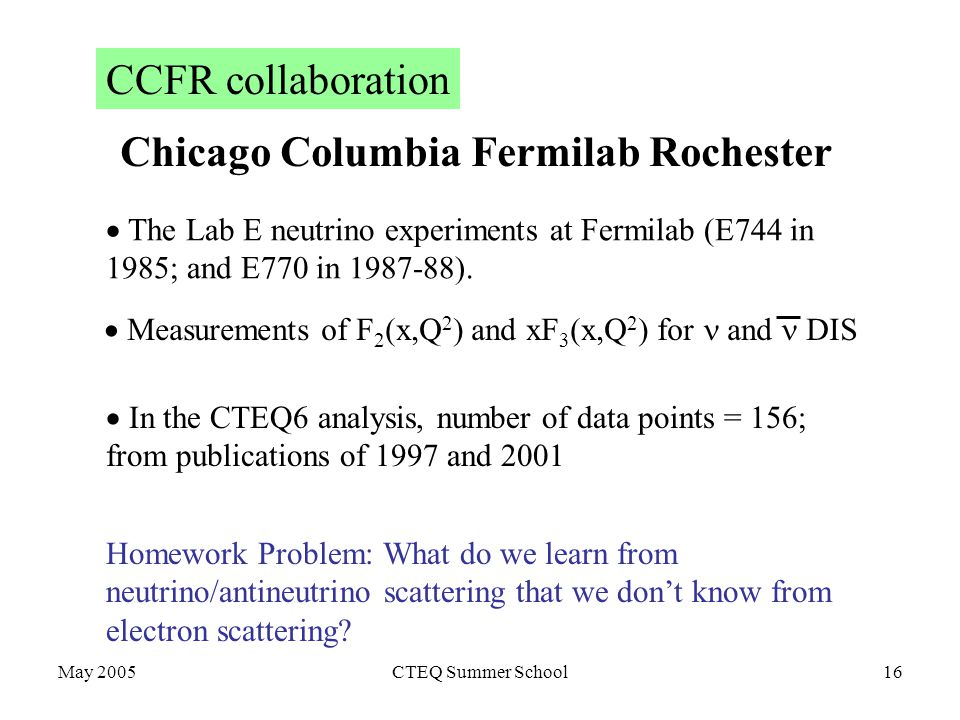 May 2005CTEQ Summer School16 CCFR collaboration  In the CTEQ6 analysis, number of data points = 156; from publications of 1997 and 2001 Chicago Columbia Fermilab Rochester  The Lab E neutrino experiments at Fermilab (E744 in 1985; and E770 in ).