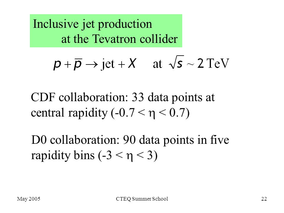 May 2005CTEQ Summer School22 Inclusive jet production at the Tevatron collider CDF collaboration: 33 data points at central rapidity (-0.7 <  < 0.7) D0 collaboration: 90 data points in five rapidity bins (-3 <  < 3)