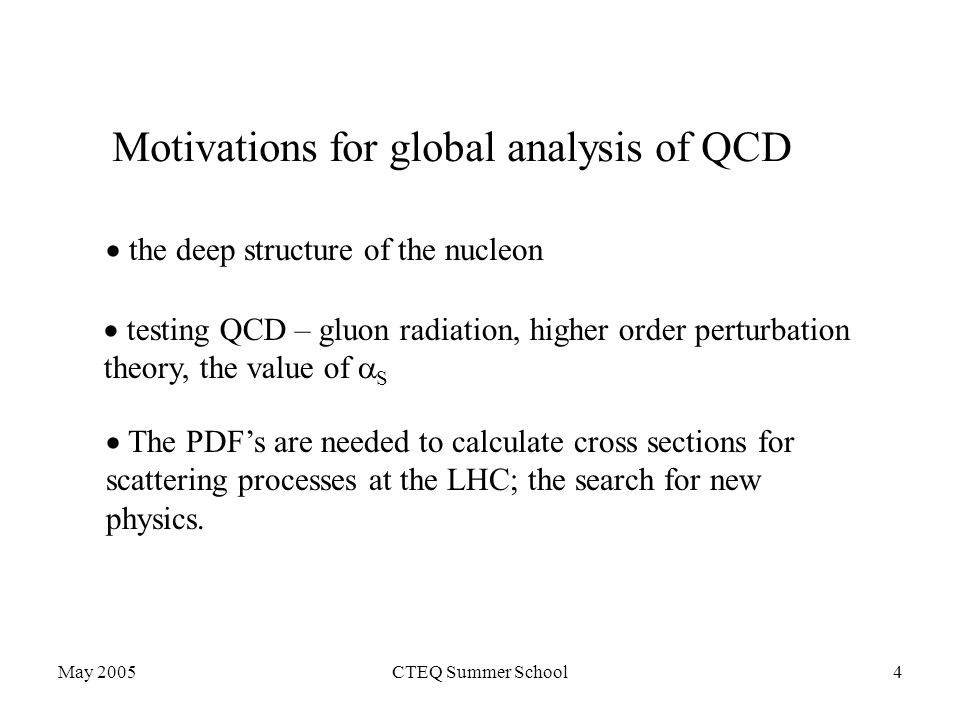 May 2005CTEQ Summer School4 Motivations for global analysis of QCD  the deep structure of the nucleon  testing QCD – gluon radiation, higher order perturbation theory, the value of  S  The PDF's are needed to calculate cross sections for scattering processes at the LHC; the search for new physics.