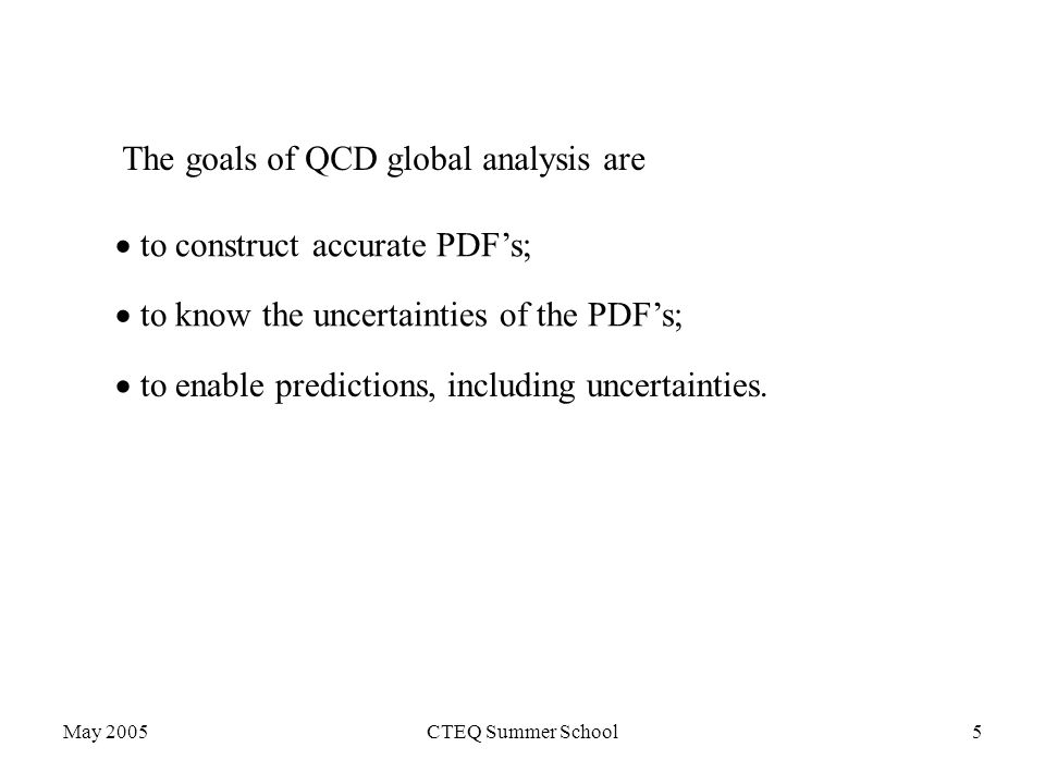 May 2005CTEQ Summer School5 The goals of QCD global analysis are  to construct accurate PDF's;  to know the uncertainties of the PDF's;  to enable predictions, including uncertainties.