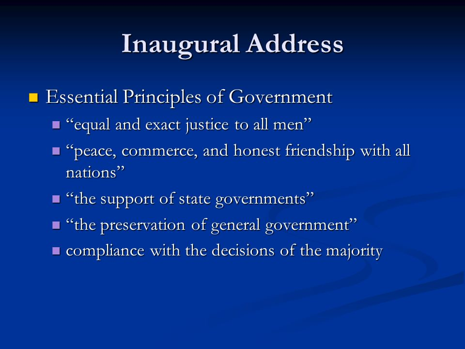 Inaugural Address Essential Principles of Government Essential Principles of Government equal and exact justice to all men equal and exact justice to all men peace, commerce, and honest friendship with all nations peace, commerce, and honest friendship with all nations the support of state governments the support of state governments the preservation of general government the preservation of general government compliance with the decisions of the majority compliance with the decisions of the majority