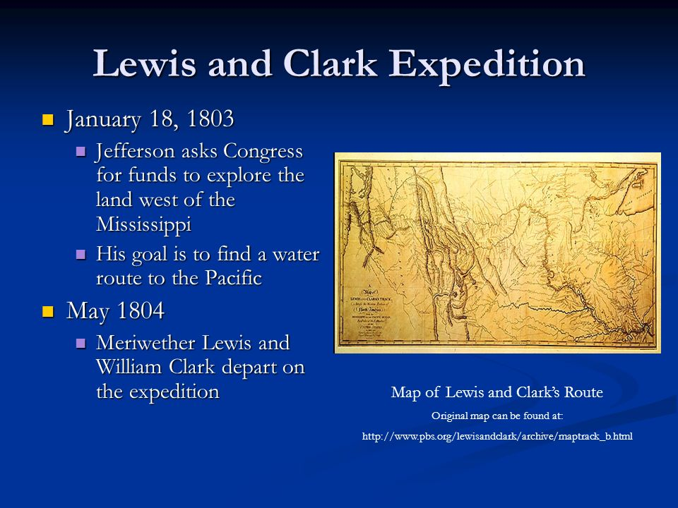 Lewis and Clark Expedition January 18, 1803 January 18, 1803 Jefferson asks Congress for funds to explore the land west of the Mississippi Jefferson asks Congress for funds to explore the land west of the Mississippi His goal is to find a water route to the Pacific His goal is to find a water route to the Pacific May 1804 May 1804 Meriwether Lewis and William Clark depart on the expedition Meriwether Lewis and William Clark depart on the expedition Map of Lewis and Clark's Route Original map can be found at: