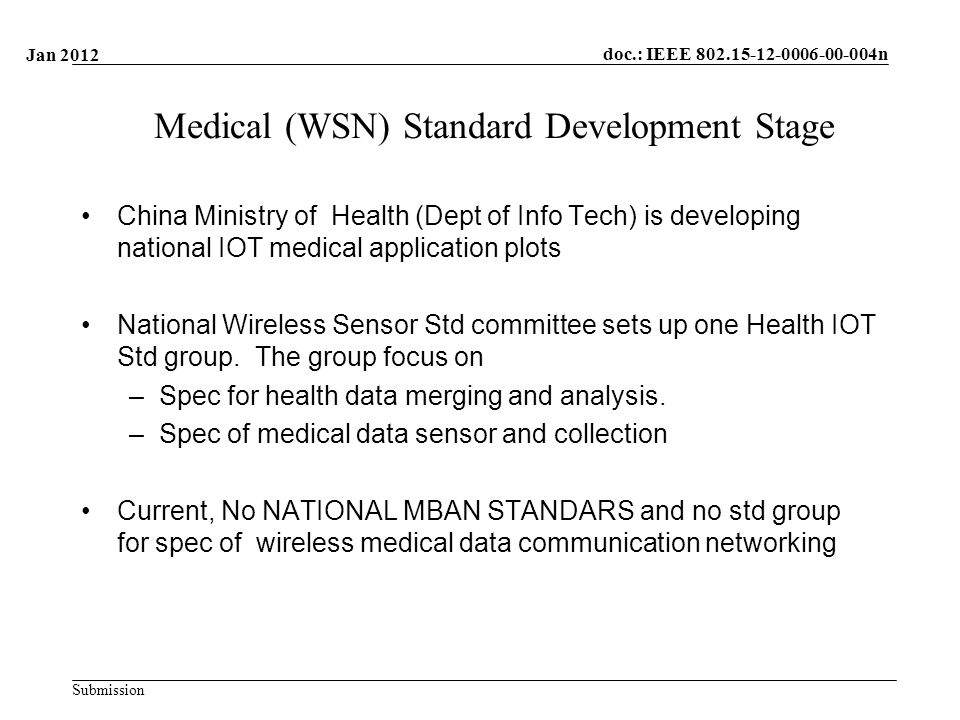 doc.: IEEE n Submission Medical (WSN) Standard Development Stage China Ministry of Health (Dept of Info Tech) is developing national IOT medical application plots National Wireless Sensor Std committee sets up one Health IOT Std group.