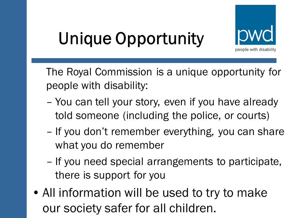 Unique Opportunity The Royal Commission is a unique opportunity for people with disability: –You can tell your story, even if you have already told someone (including the police, or courts) –If you don't remember everything, you can share what you do remember –If you need special arrangements to participate, there is support for you All information will be used to try to make our society safer for all children.